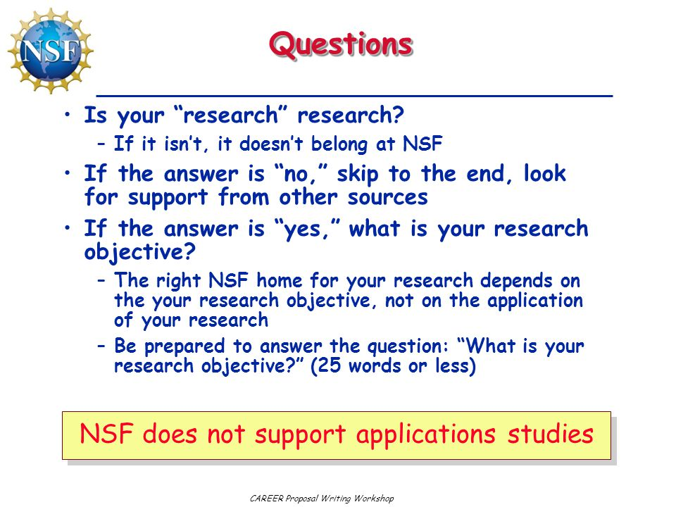 """QuestionsQuestions Is your """"research"""" research? –If it isn't, it doesn't belong at NSF If the answer is """"no,"""" skip to the end, look for support from o"""
