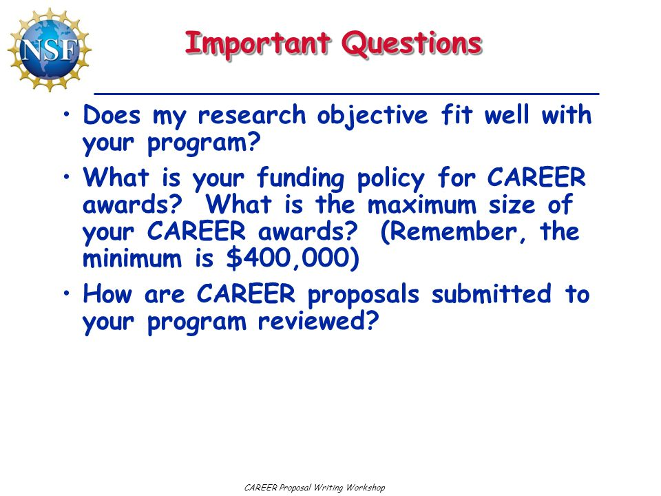 CAREER Proposal Writing Workshop Important Questions Does my research objective fit well with your program? What is your funding policy for CAREER awa