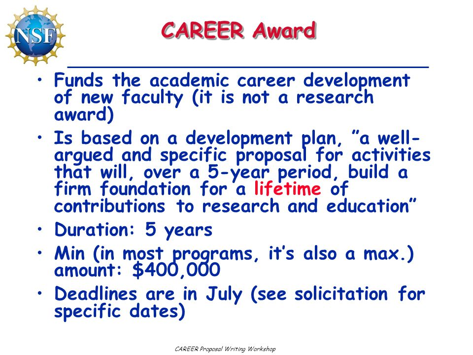 CAREER Proposal Writing Workshop CAREER Award Funds the academic career development of new faculty (it is not a research award) Is based on a developm