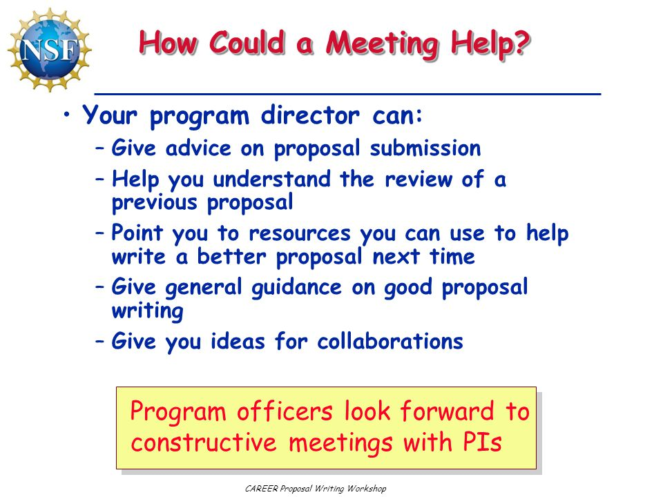 CAREER Proposal Writing Workshop How Could a Meeting Help? Your program director can: –Give advice on proposal submission –Help you understand the rev