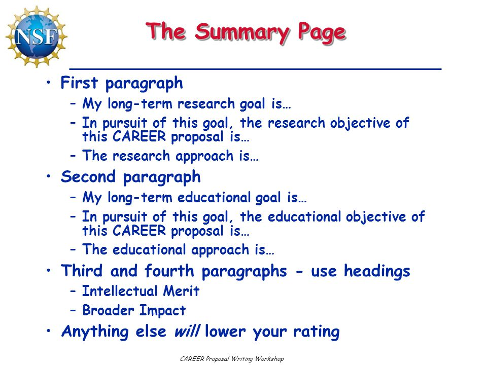 CAREER Proposal Writing Workshop The Summary Page First paragraph –My long-term research goal is… –In pursuit of this goal, the research objective of