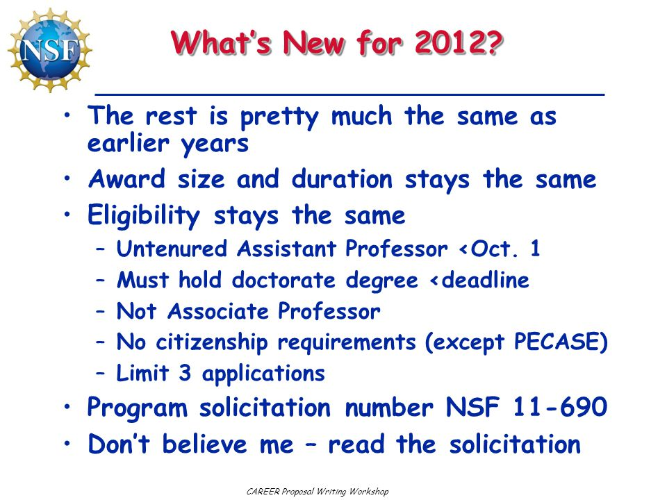 CAREER Proposal Writing Workshop What's New for 2012? The rest is pretty much the same as earlier years Award size and duration stays the same Eligibi