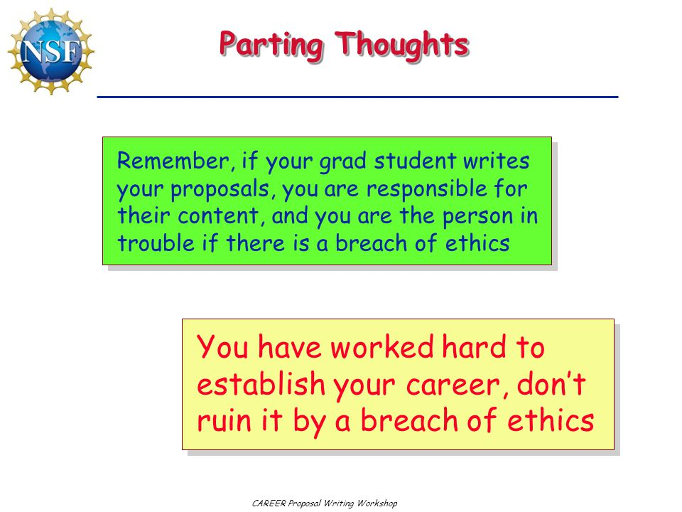 CAREER Proposal Writing Workshop Parting Thoughts You have worked hard to establish your career, don't ruin it by a breach of ethics Remember, if your