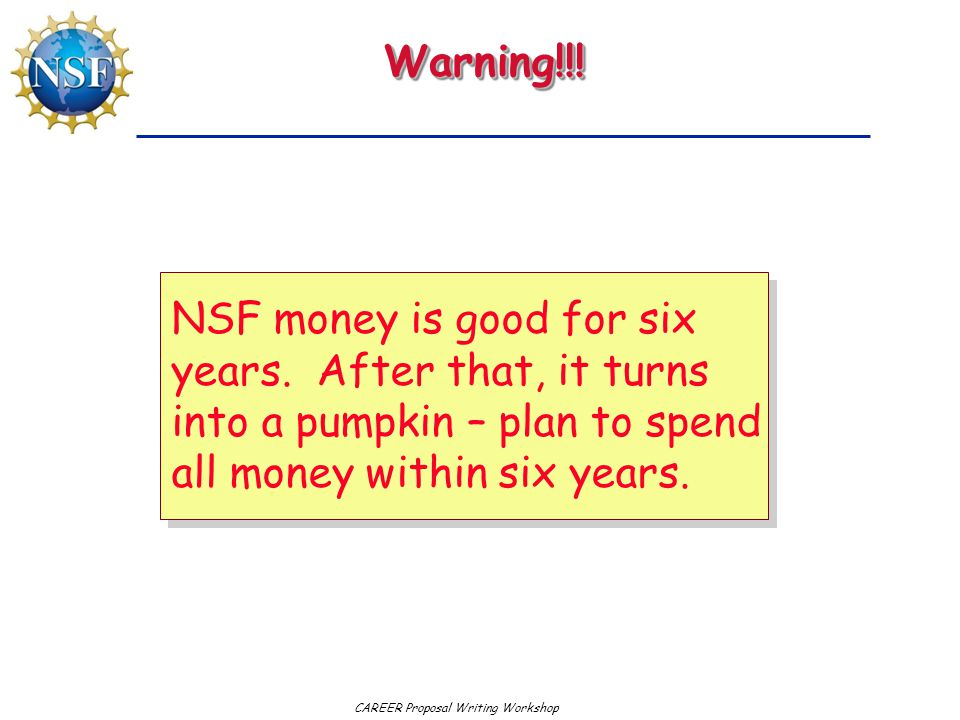 CAREER Proposal Writing WorkshopWarning!!!Warning!!! NSF money is good for six years. After that, it turns into a pumpkin – plan to spend all money wi