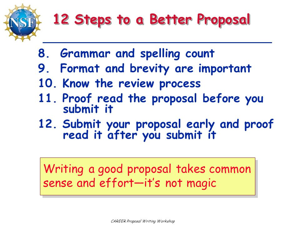CAREER Proposal Writing Workshop 12 Steps to a Better Proposal 8. Grammar and spelling count 9. Format and brevity are important 10. Know the review p