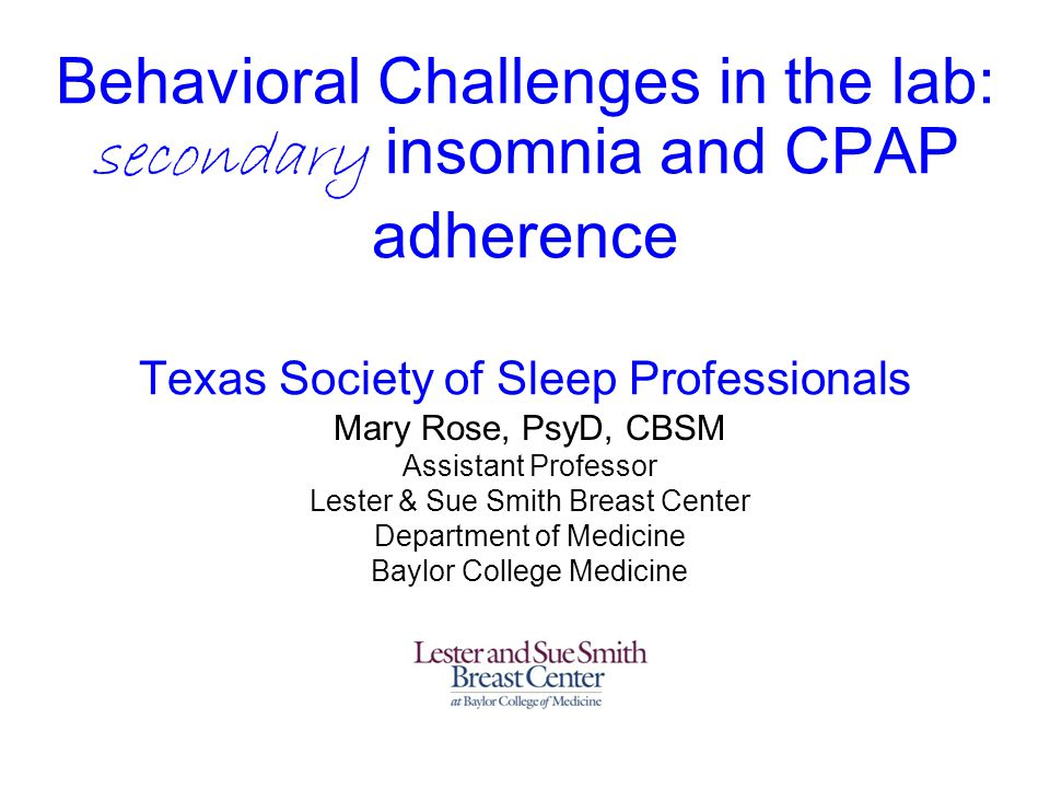Behavioral Challenges in the lab: secondary insomnia and CPAP adherence Texas Society of Sleep Professionals Mary Rose, PsyD, CBSM Assistant Professor