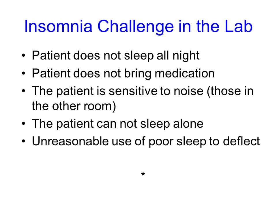 Insomnia Challenge in the Lab Patient does not sleep all night Patient does not bring medication The patient is sensitive to noise (those in the other room) The patient can not sleep alone Unreasonable use of poor sleep to deflect *