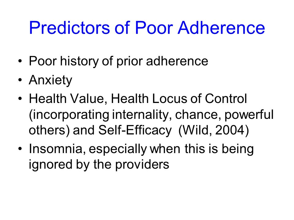 Predictors of Poor Adherence Poor history of prior adherence Anxiety Health Value, Health Locus of Control (incorporating internality, chance, powerful others) and Self-Efficacy (Wild, 2004) Insomnia, especially when this is being ignored by the providers