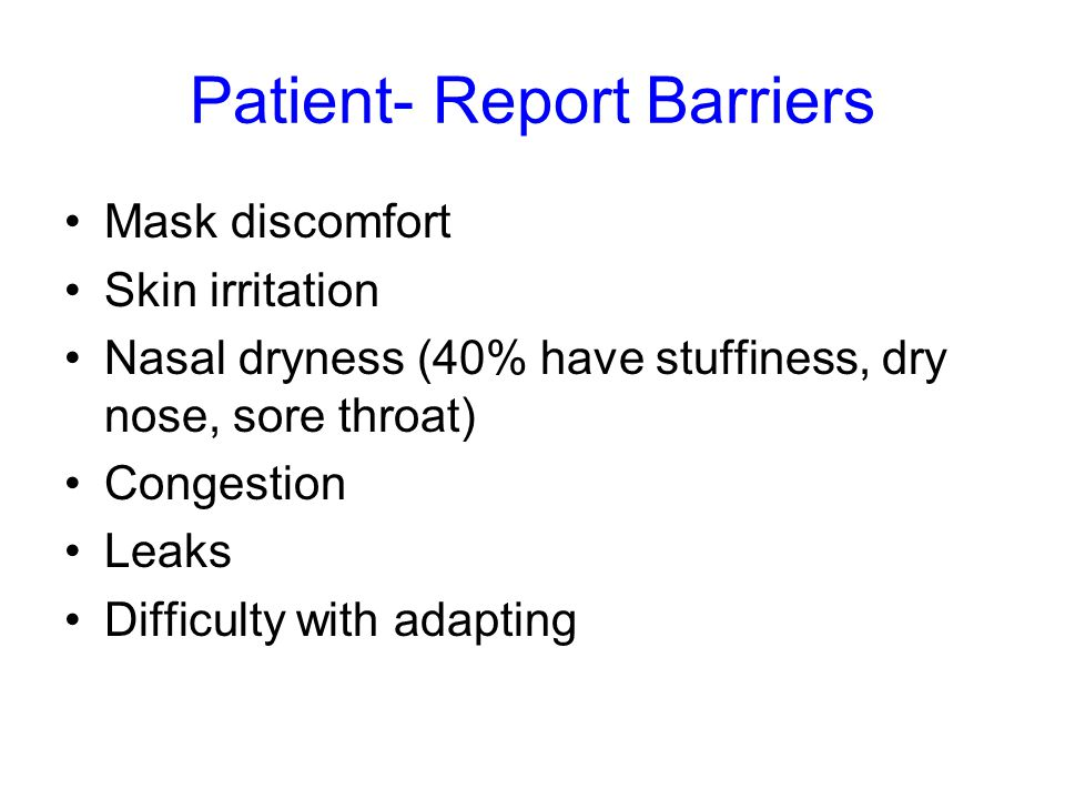 Patient- Report Barriers Mask discomfort Skin irritation Nasal dryness (40% have stuffiness, dry nose, sore throat) Congestion Leaks Difficulty with adapting