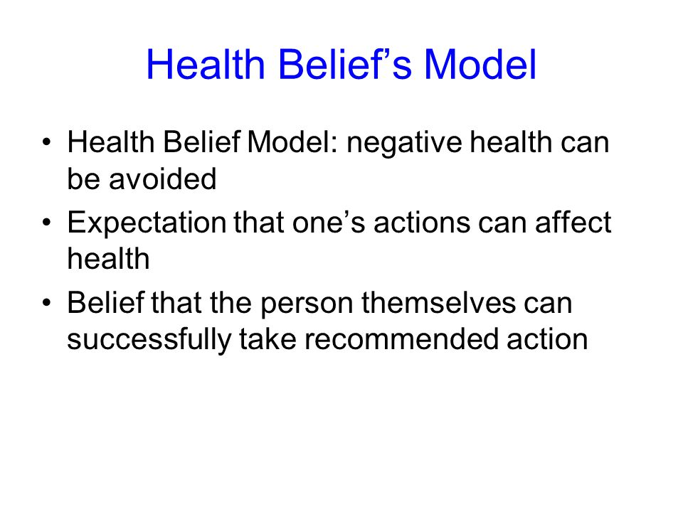 Health Belief's Model Health Belief Model: negative health can be avoided Expectation that one's actions can affect health Belief that the person themselves can successfully take recommended action