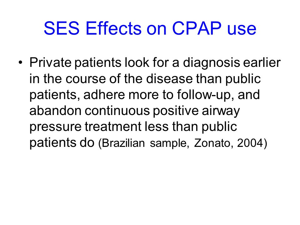 SES Effects on CPAP use Private patients look for a diagnosis earlier in the course of the disease than public patients, adhere more to follow-up, and abandon continuous positive airway pressure treatment less than public patients do (Brazilian sample, Zonato, 2004)