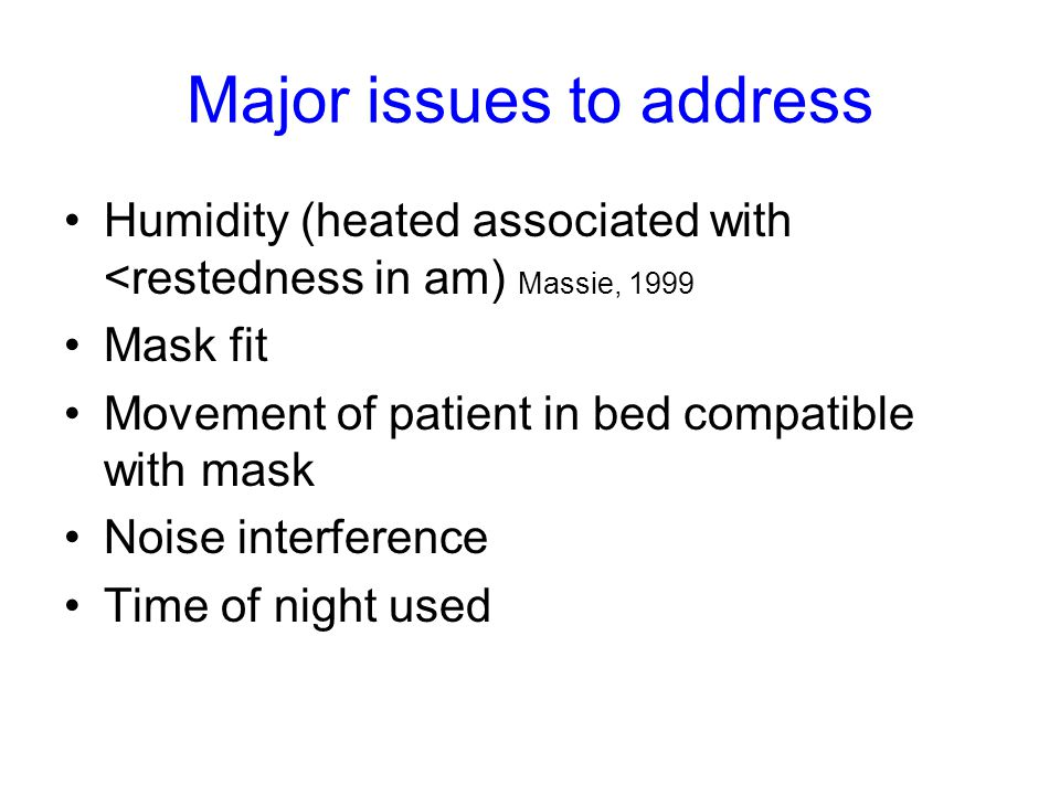 Major issues to address Humidity (heated associated with <restedness in am) Massie, 1999 Mask fit Movement of patient in bed compatible with mask Noise interference Time of night used