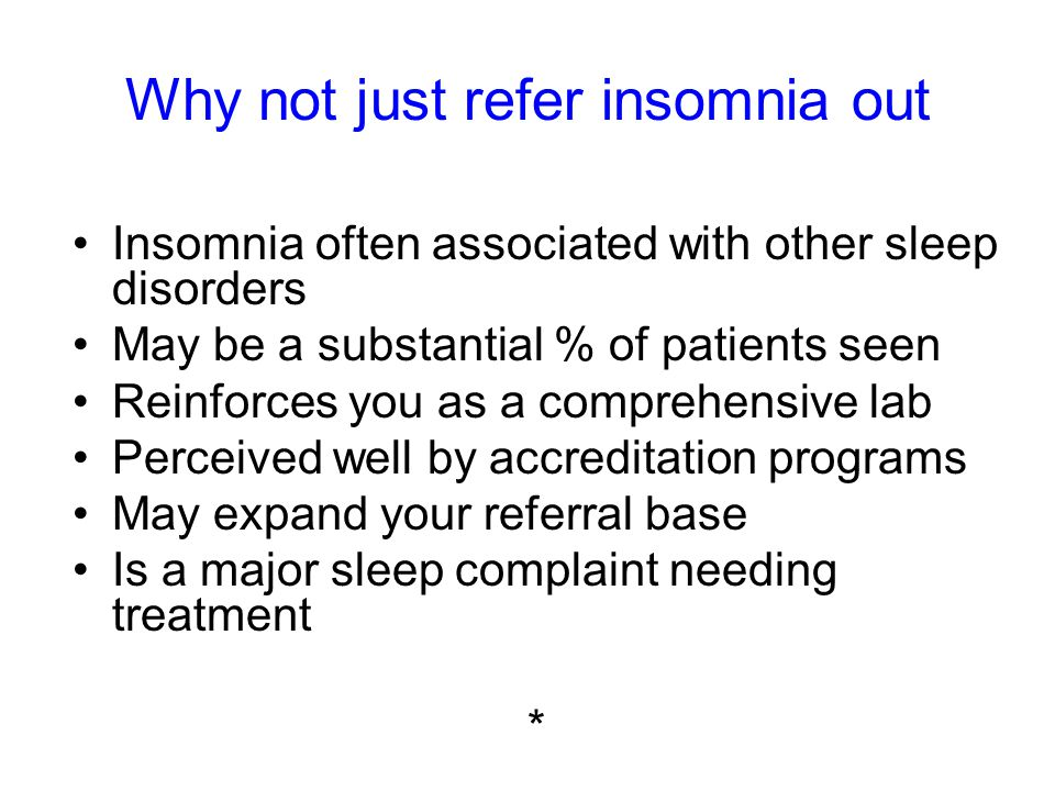Why not just refer insomnia out Insomnia often associated with other sleep disorders May be a substantial % of patients seen Reinforces you as a comprehensive lab Perceived well by accreditation programs May expand your referral base Is a major sleep complaint needing treatment *