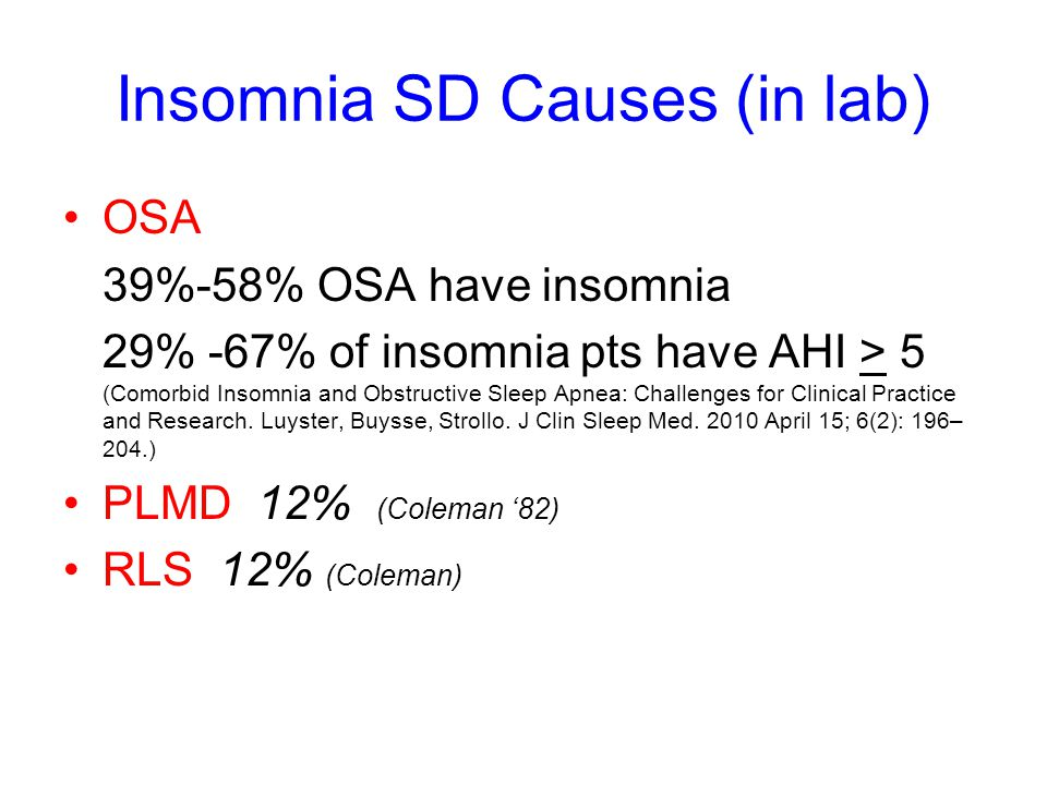 Insomnia SD Causes (in lab) OSA 39%-58% OSA have insomnia 29% -67% of insomnia pts have AHI > 5 (Comorbid Insomnia and Obstructive Sleep Apnea: Challenges for Clinical Practice and Research.