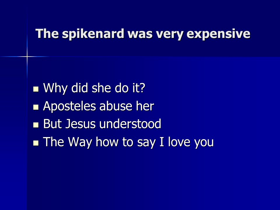 The spikenard was very expensive Why did she do it.