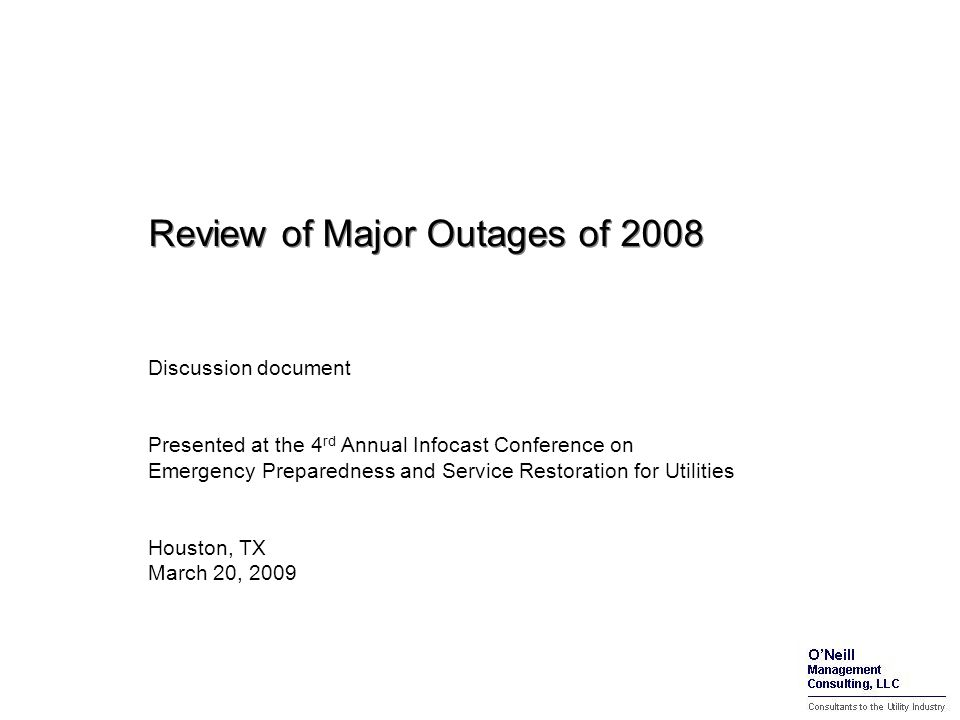 Review of Major Outages of 2008 Discussion document Presented at the 4 rd Annual Infocast Conference on Emergency Preparedness and Service Restoration for Utilities Houston, TX March 20, 2009