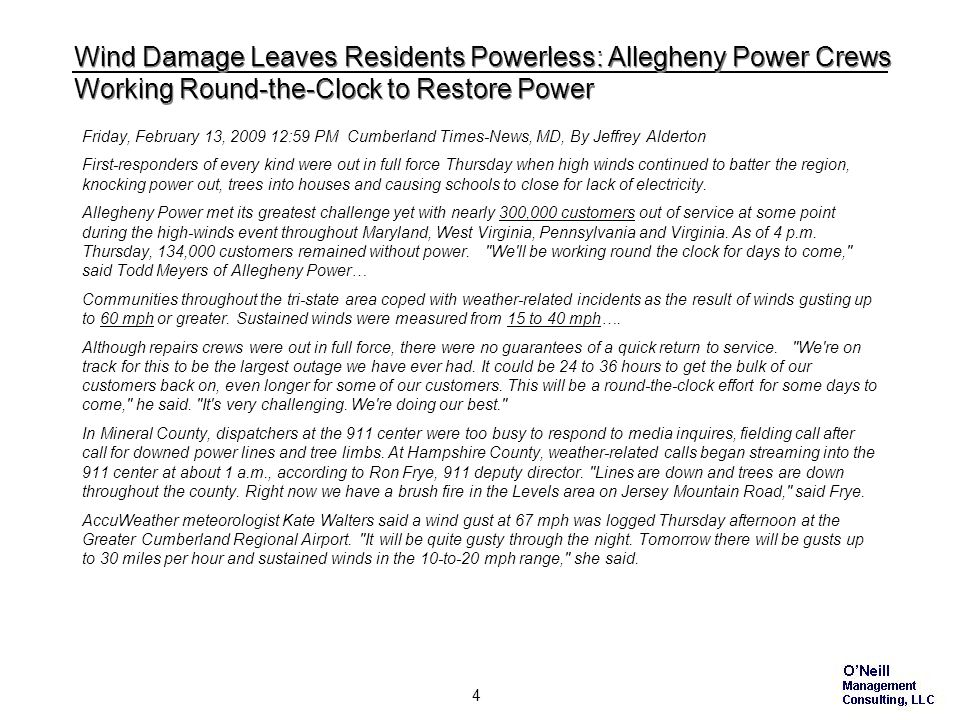 4 Wind Damage Leaves Residents Powerless: Allegheny Power Crews Working Round-the-Clock to Restore Power Friday, February 13, 2009 12:59 PM Cumberland Times-News, MD, By Jeffrey Alderton First-responders of every kind were out in full force Thursday when high winds continued to batter the region, knocking power out, trees into houses and causing schools to close for lack of electricity.