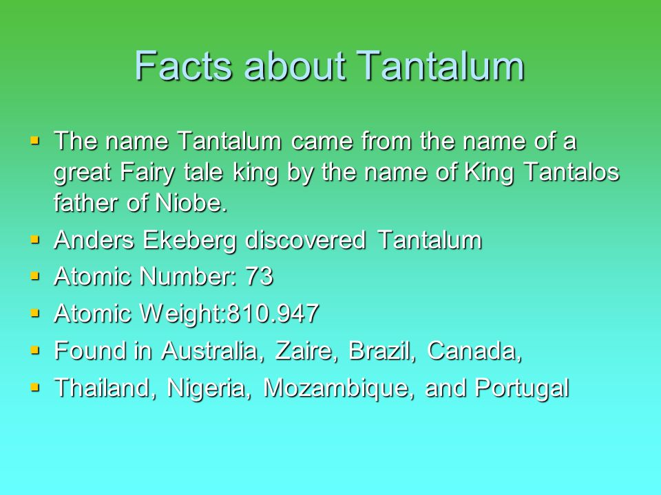 Tantalum (to the tune of the Atoms Family)  Tantalum (snap snap)  Tantalum Tantalum Tantalum (snap snap)  Tantalum is heavy  Its really dull and Grey.