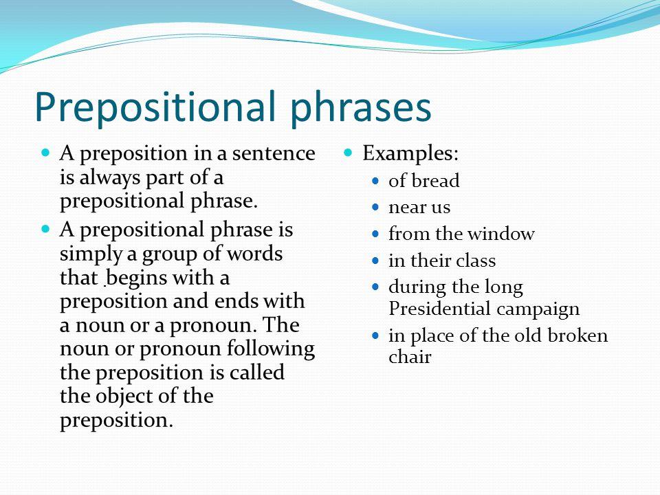 Prepositional phrases A preposition in a sentence is always part of a prepositional phrase. A prepositional phrase is simply a group of words that beg