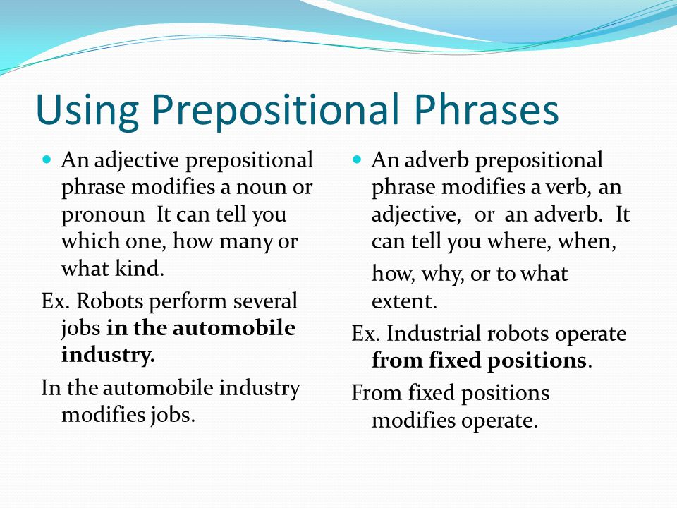 Using Prepositional Phrases An adjective prepositional phrase modifies a noun or pronoun It can tell you which one, how many or what kind.