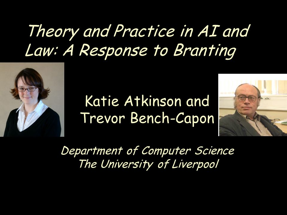 Theory and Practice in AI and Law: A Response to Branting Katie Atkinson and Trevor Bench-Capon Department of Computer Science The University of Liverpool