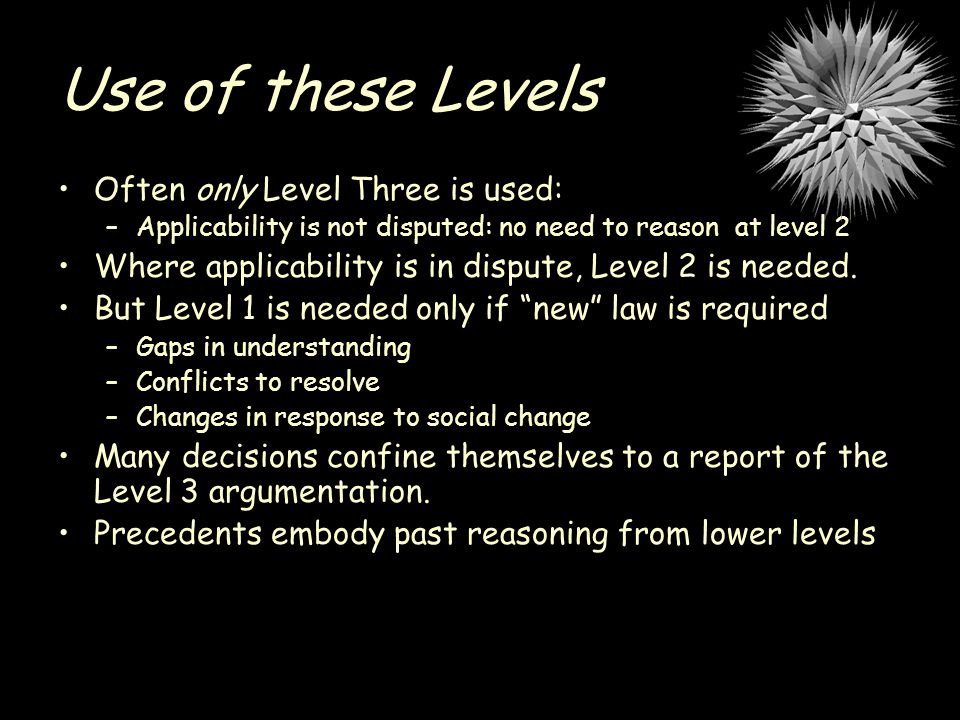 Use of these Levels Often only Level Three is used: –Applicability is not disputed: no need to reason at level 2 Where applicability is in dispute, Level 2 is needed.