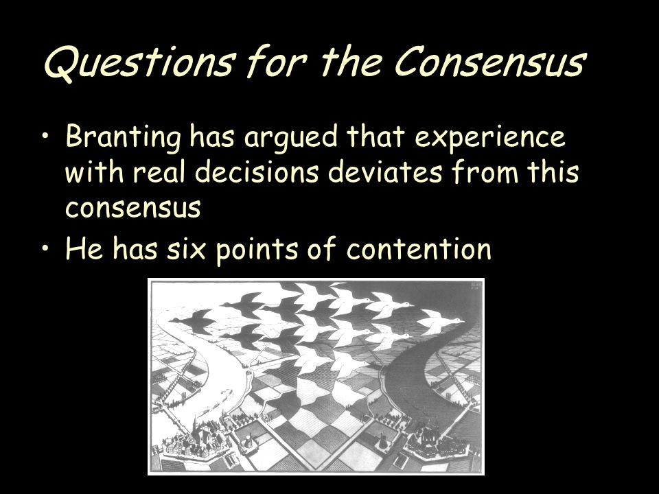 Questions for the Consensus Branting has argued that experience with real decisions deviates from this consensus He has six points of contention
