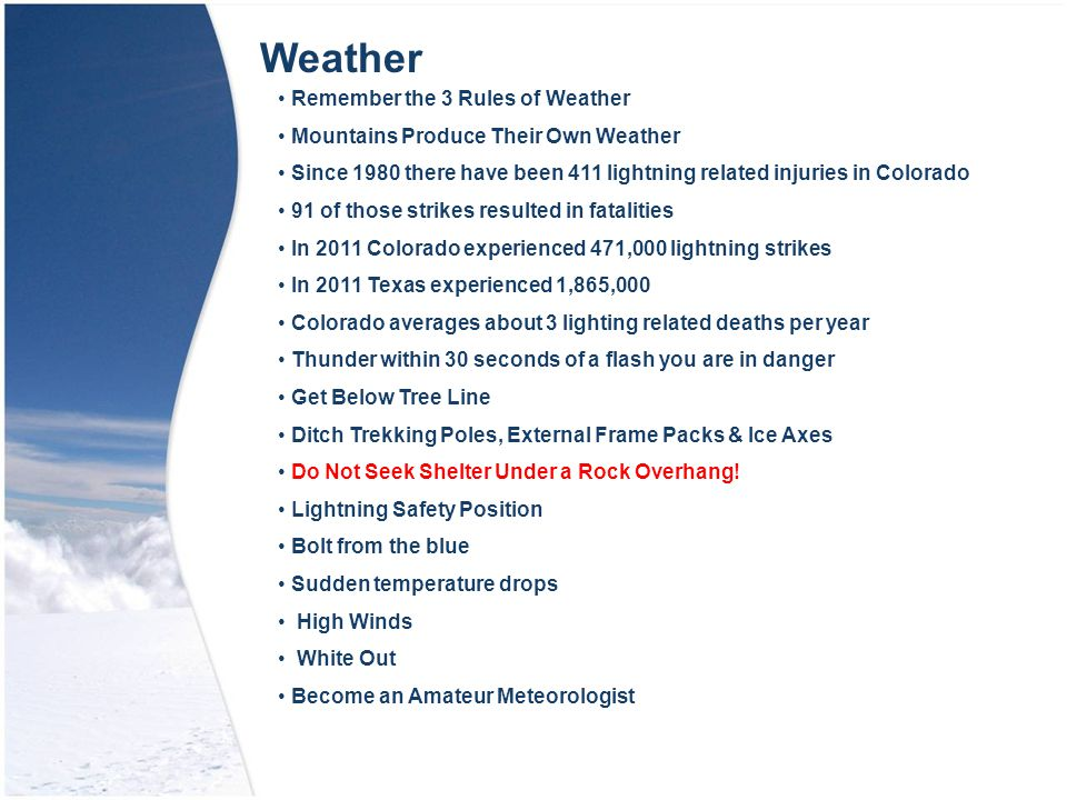 Remember the 3 Rules of Weather Mountains Produce Their Own Weather Since 1980 there have been 411 lightning related injuries in Colorado 91 of those strikes resulted in fatalities In 2011 Colorado experienced 471,000 lightning strikes In 2011 Texas experienced 1,865,000 Colorado averages about 3 lighting related deaths per year Thunder within 30 seconds of a flash you are in danger Get Below Tree Line Ditch Trekking Poles, External Frame Packs & Ice Axes Do Not Seek Shelter Under a Rock Overhang.