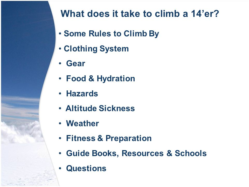 Some Rules to Climb By Clothing System Gear Food & Hydration Hazards Altitude Sickness Weather Fitness & Preparation Guide Books, Resources & Schools Questions What does it take to climb a 14'er?