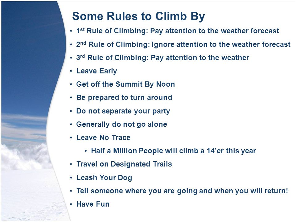 Some Rules to Climb By 1 st Rule of Climbing: Pay attention to the weather forecast 2 nd Rule of Climbing: Ignore attention to the weather forecast 3 rd Rule of Climbing: Pay attention to the weather Leave Early Get off the Summit By Noon Be prepared to turn around Do not separate your party Generally do not go alone Leave No Trace Half a Million People will climb a 14'er this year Travel on Designated Trails Leash Your Dog Tell someone where you are going and when you will return.