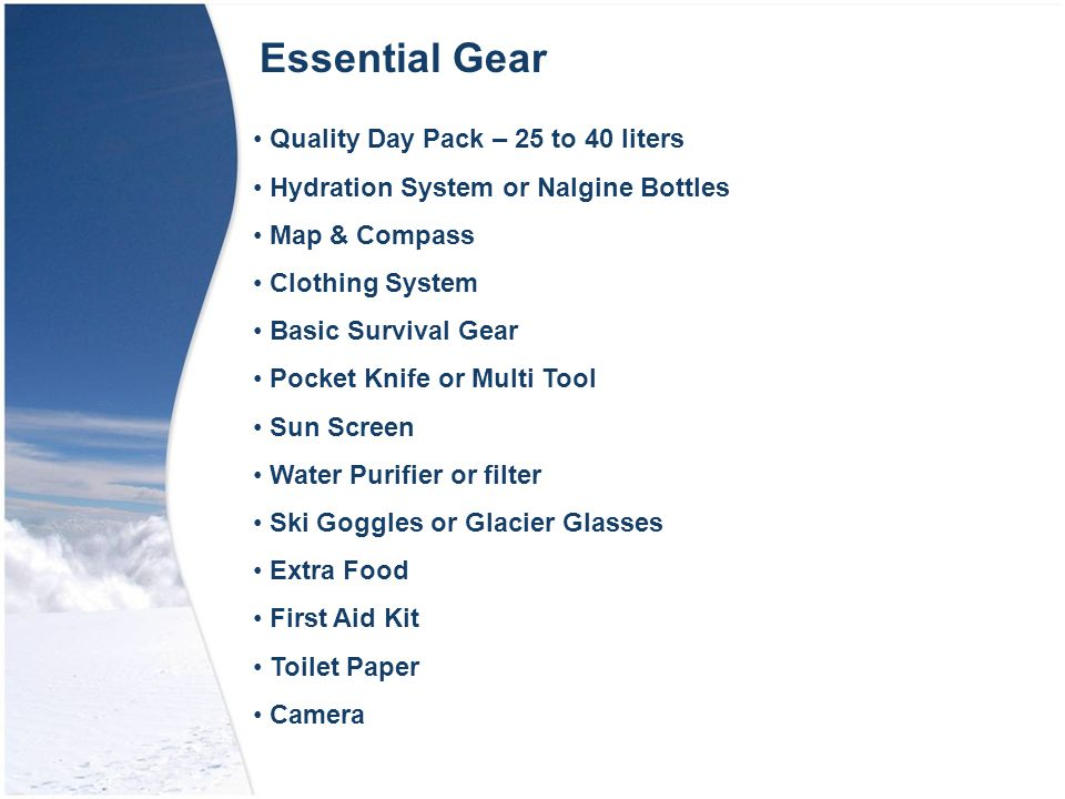 Essential Gear Quality Day Pack – 25 to 40 liters Hydration System or Nalgine Bottles Map & Compass Clothing System Basic Survival Gear Pocket Knife or Multi Tool Sun Screen Water Purifier or filter Ski Goggles or Glacier Glasses Extra Food First Aid Kit Toilet Paper Camera