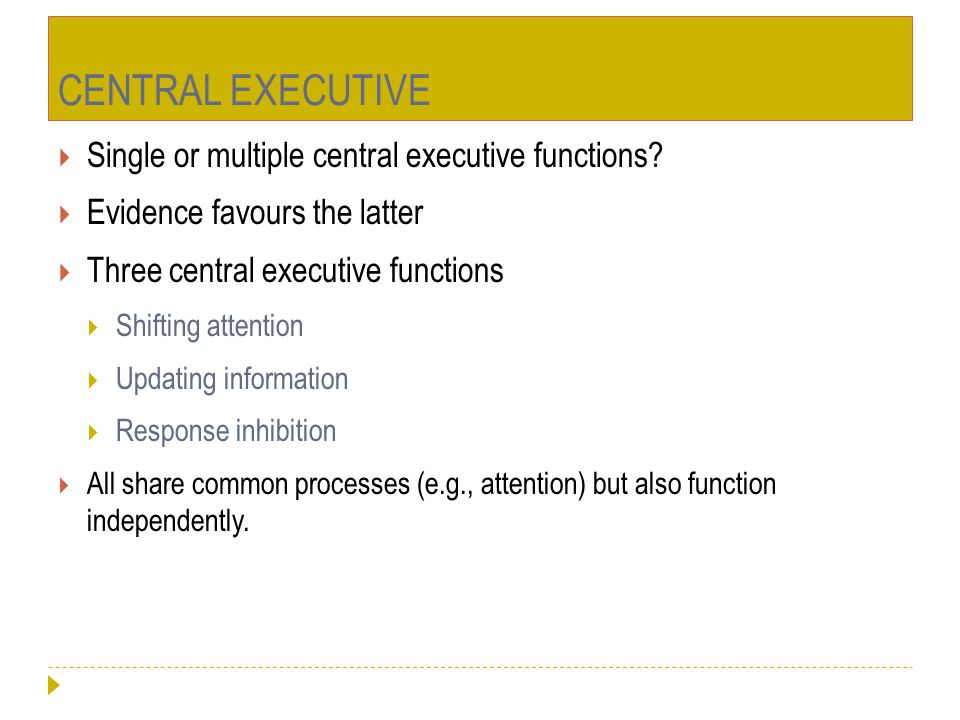 CENTRAL EXECUTIVE  Single or multiple central executive functions?  Evidence favours the latter  Three central executive functions  Shifting atten