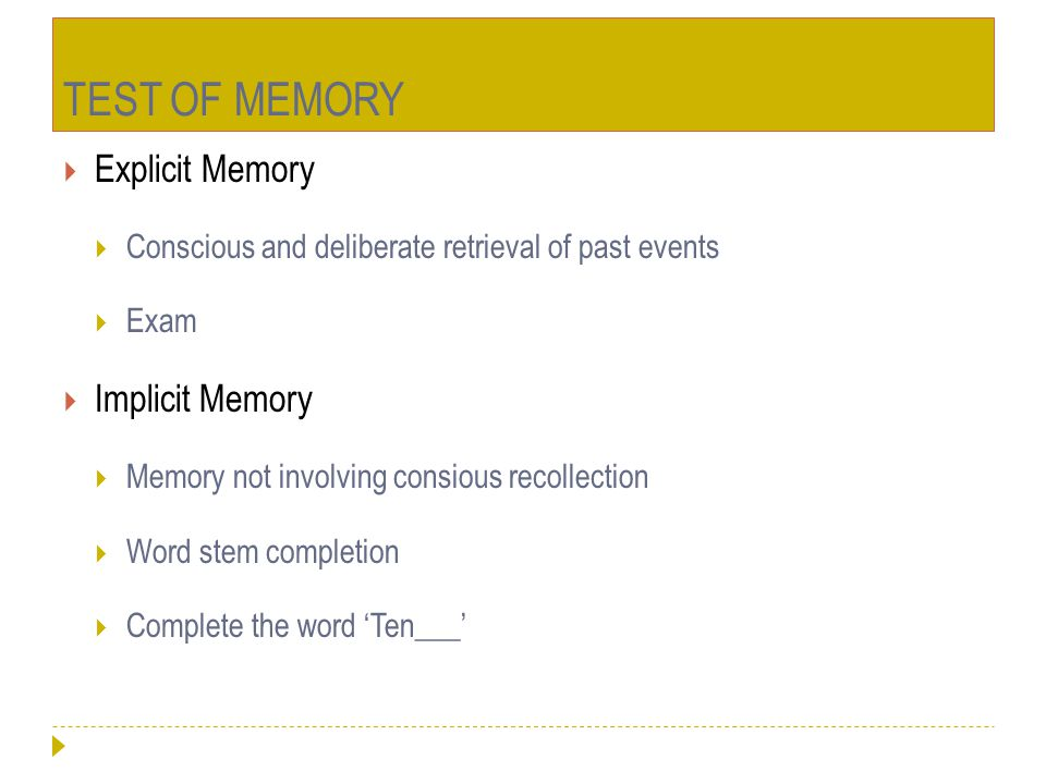 TEST OF MEMORY  Explicit Memory  Conscious and deliberate retrieval of past events  Exam  Implicit Memory  Memory not involving consious recollec