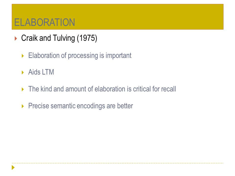 ELABORATION  Craik and Tulving (1975)  Elaboration of processing is important  Aids LTM  The kind and amount of elaboration is critical for recall