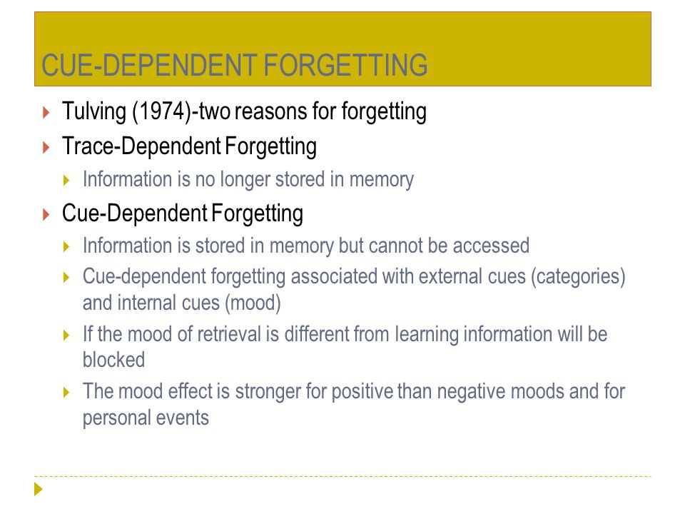CUE-DEPENDENT FORGETTING  Tulving (1974)-two reasons for forgetting  Trace-Dependent Forgetting  Information is no longer stored in memory  Cue-De