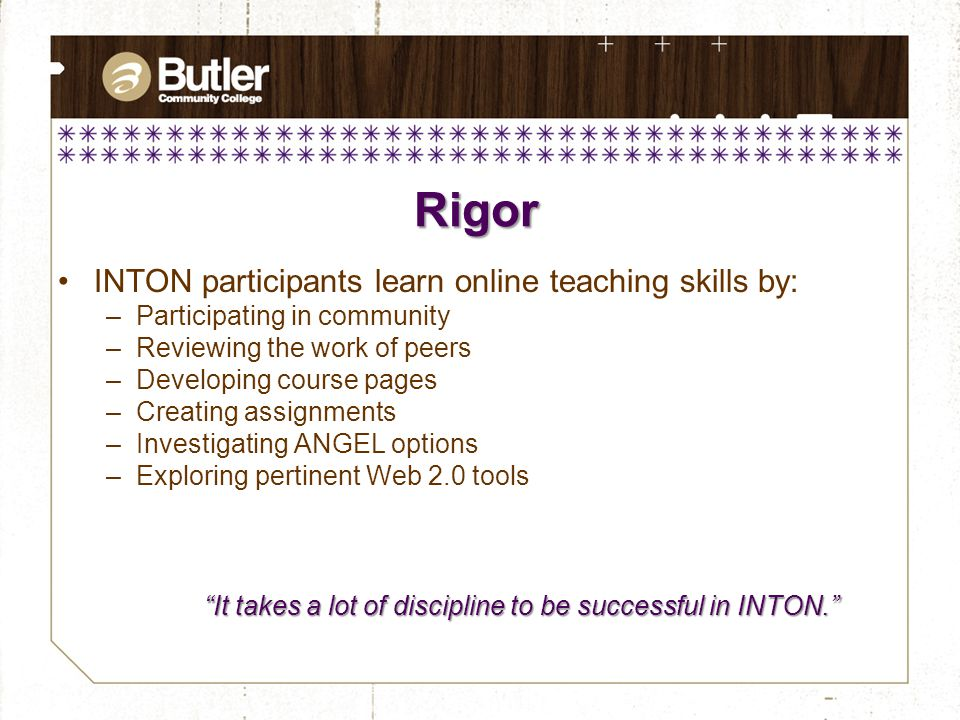INTON participants learn online teaching skills by: –Participating in community –Reviewing the work of peers –Developing course pages –Creating assignments –Investigating ANGEL options –Exploring pertinent Web 2.0 tools Rigor It takes a lot of discipline to be successful in INTON.
