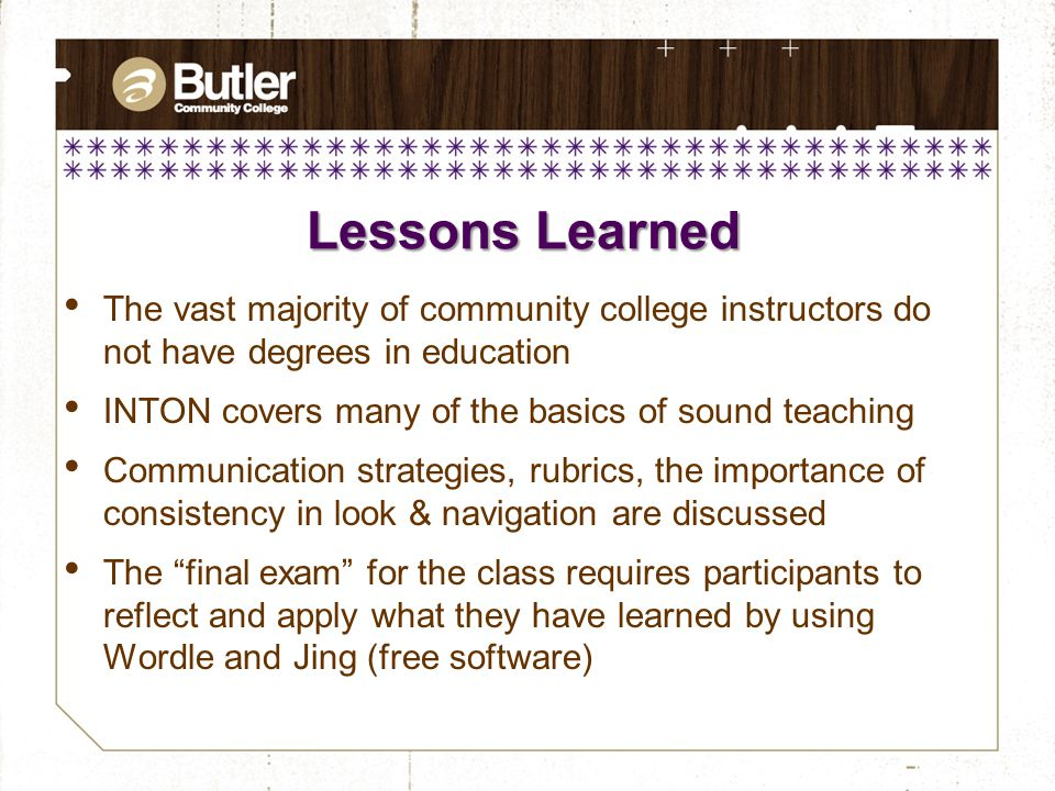 Lessons Learned The vast majority of community college instructors do not have degrees in education INTON covers many of the basics of sound teaching Communication strategies, rubrics, the importance of consistency in look & navigation are discussed The final exam for the class requires participants to reflect and apply what they have learned by using Wordle and Jing (free software)