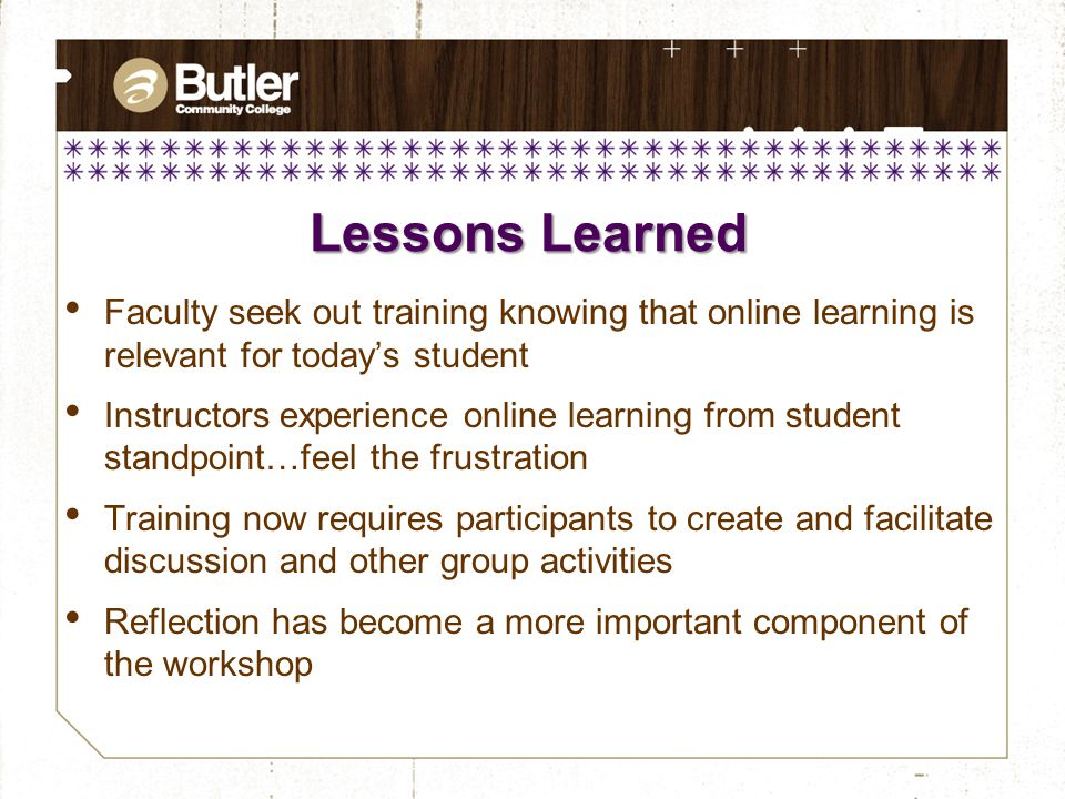 Lessons Learned Faculty seek out training knowing that online learning is relevant for today's student Instructors experience online learning from student standpoint…feel the frustration Training now requires participants to create and facilitate discussion and other group activities Reflection has become a more important component of the workshop
