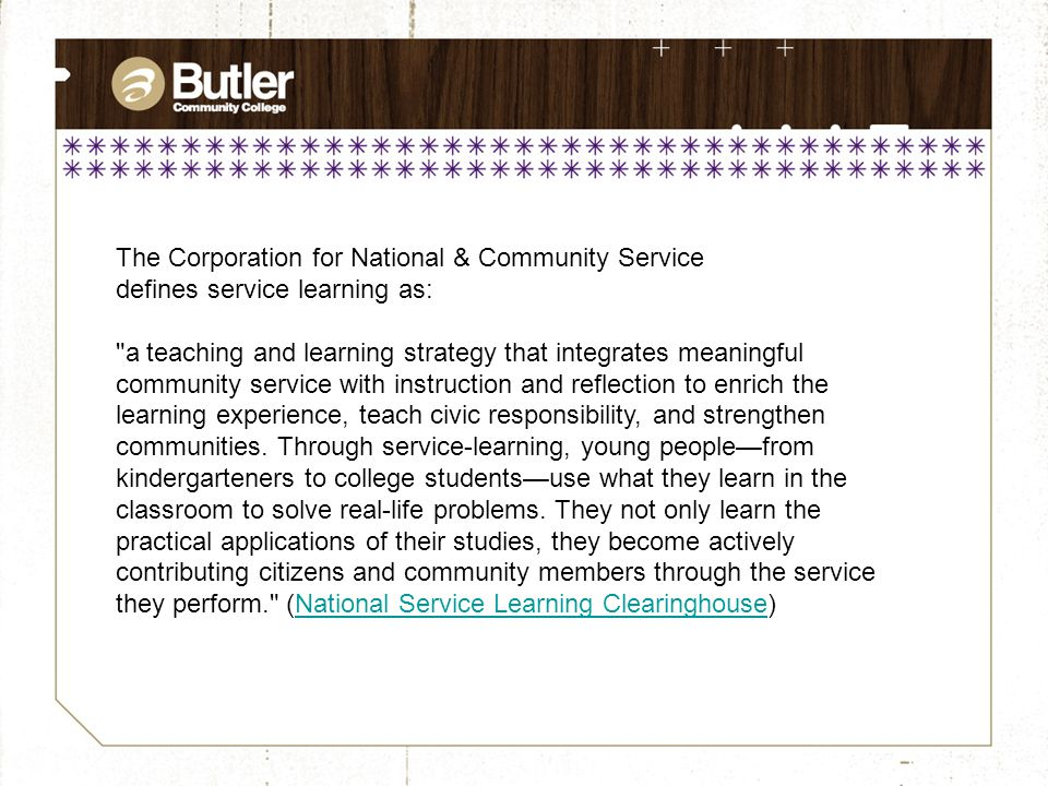 The Corporation for National & Community Service defines service learning as: a teaching and learning strategy that integrates meaningful community service with instruction and reflection to enrich the learning experience, teach civic responsibility, and strengthen communities.