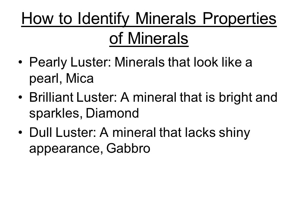 How to Identify Minerals Properties of Minerals Pearly Luster: Minerals that look like a pearl, Mica Brilliant Luster: A mineral that is bright and sparkles, Diamond Dull Luster: A mineral that lacks shiny appearance, Gabbro