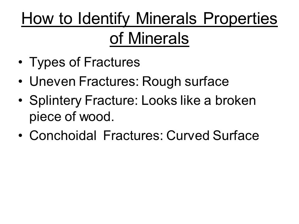 How to Identify Minerals Properties of Minerals Types of Fractures Uneven Fractures: Rough surface Splintery Fracture: Looks like a broken piece of wood.