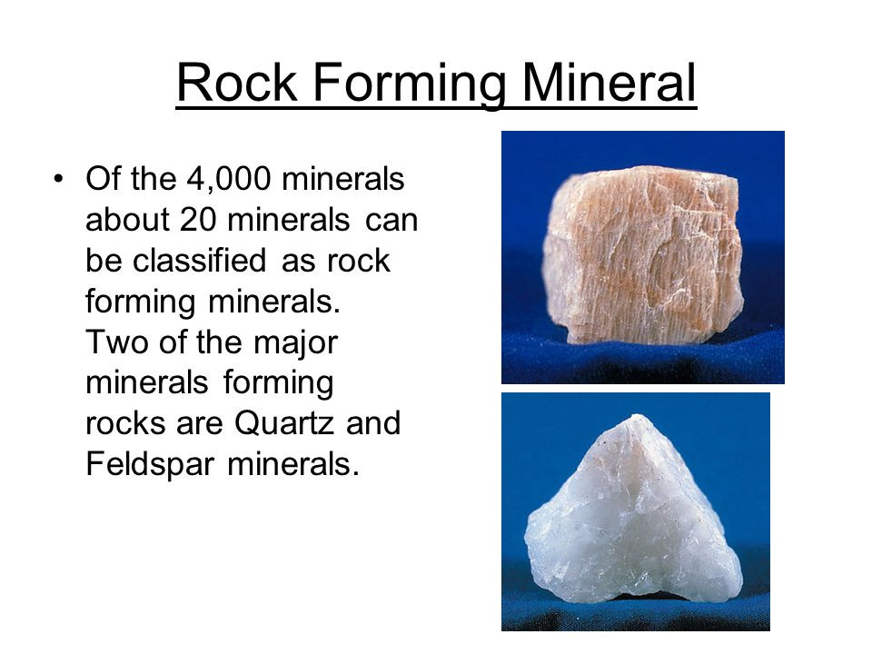 Rock Forming Mineral Of the 4,000 minerals about 20 minerals can be classified as rock forming minerals.
