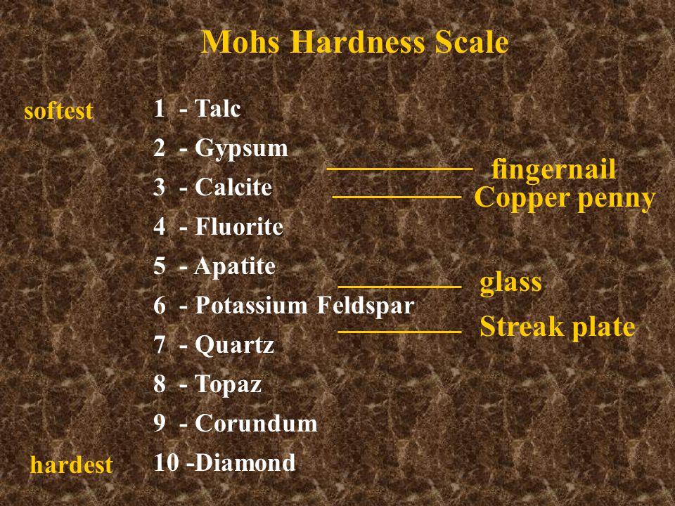 Mohs Hardness Scale 1 - Talc 2 - Gypsum 3 - Calcite 4 - Fluorite 5 - Apatite 6 - Potassium Feldspar 7 - Quartz 8 - Topaz 9 - Corundum 10 -Diamond softest hardest fingernail Copper penny glass Streak plate