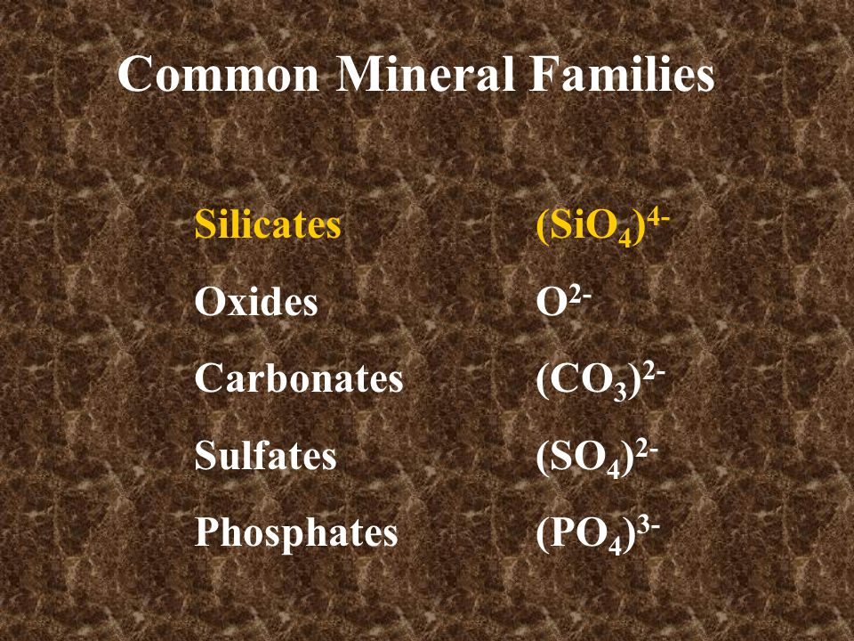Common Mineral Families Silicates(SiO 4 ) 4- OxidesO 2- Carbonates(CO 3 ) 2- Sulfates(SO 4 ) 2- Phosphates(PO 4 ) 3-
