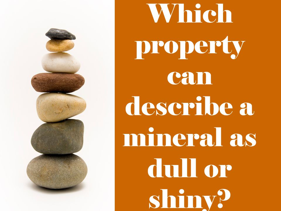 Which property can describe a mineral as dull or shiny