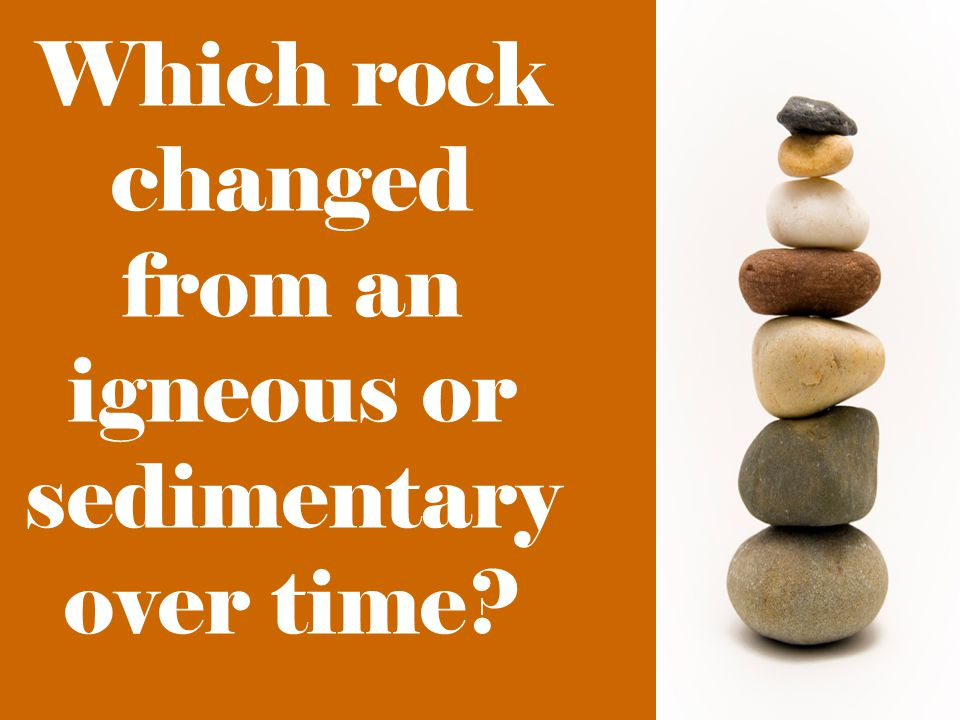 Which rock changed from an igneous or sedimentary over time