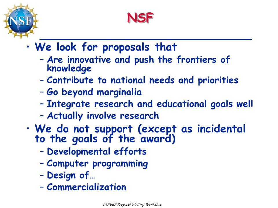 CAREER Proposal Writing WorkshopNSFNSF We look for proposals that –Are innovative and push the frontiers of knowledge –Contribute to national needs and priorities –Go beyond marginalia –Integrate research and educational goals well –Actually involve research We do not support (except as incidental to the goals of the award) –Developmental efforts –Computer programming –Design of… –Commercialization