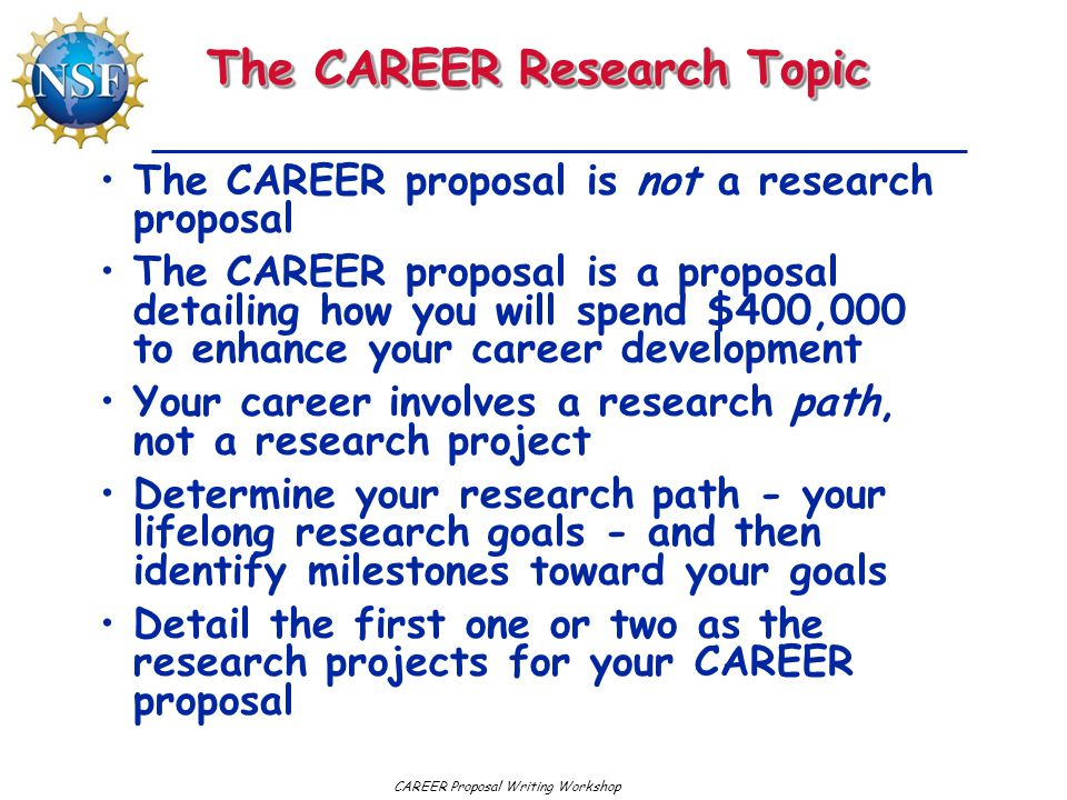 CAREER Proposal Writing Workshop The CAREER Research Topic The CAREER proposal is not a research proposal The CAREER proposal is a proposal detailing how you will spend $400,000 to enhance your career development Your career involves a research path, not a research project Determine your research path - your lifelong research goals - and then identify milestones toward your goals Detail the first one or two as the research projects for your CAREER proposal