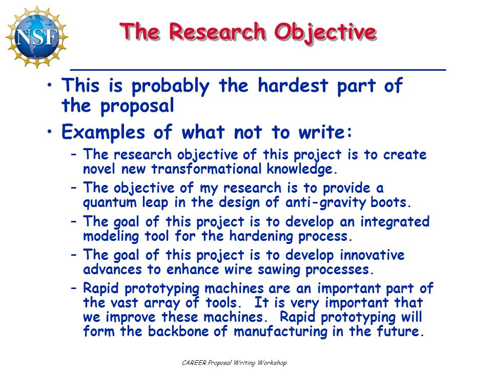 CAREER Proposal Writing Workshop The Research Objective This is probably the hardest part of the proposal Examples of what not to write: –The research objective of this project is to create novel new transformational knowledge.