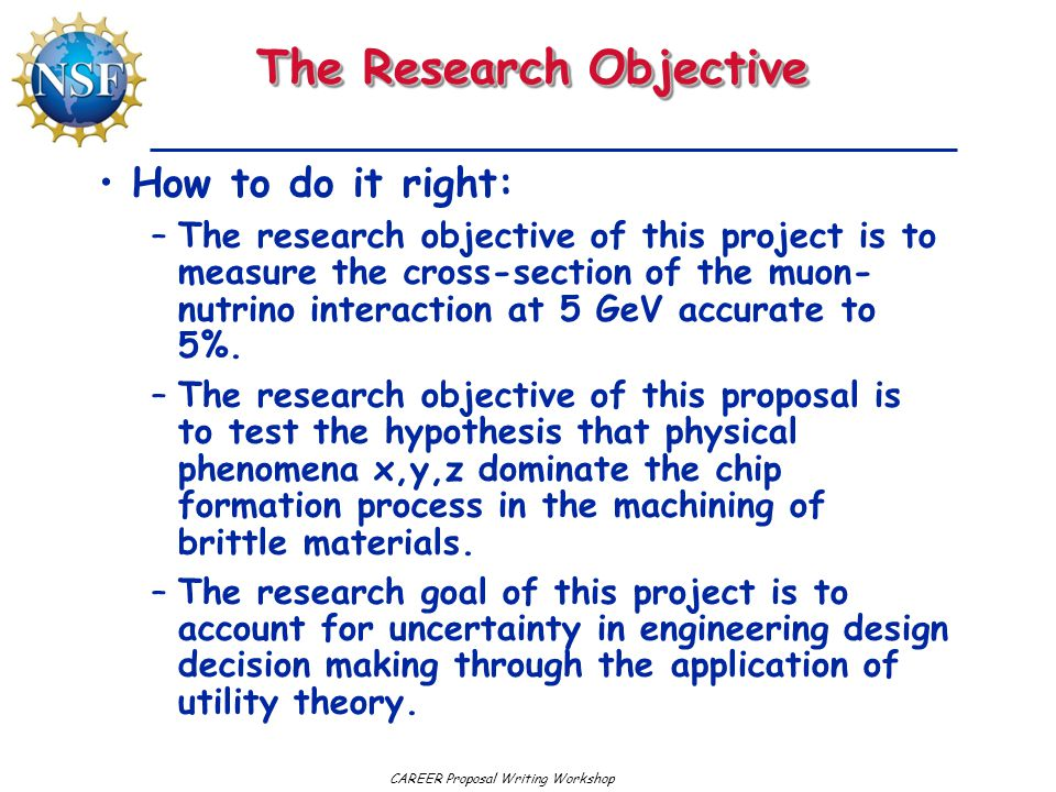 CAREER Proposal Writing Workshop The Research Objective How to do it right: –The research objective of this project is to measure the cross-section of the muon- nutrino interaction at 5 GeV accurate to 5%.